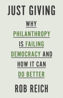 Just Giving : Why Philanthropy Is Failing Democracy and How It Can Do Better, Hardback Book