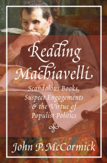 Reading Machiavelli : Scandalous Books, Suspect Engagements, and the Virtue of Populist Politics, Hardback Book