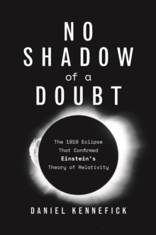 No Shadow of a Doubt : The 1919 Eclipse That Confirmed Einstein's Theory of Relativity, Hardback Book