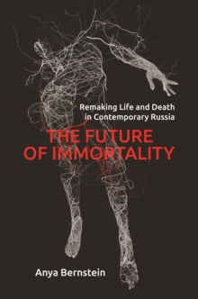 The Future of Immortality : Remaking Life and Death in Contemporary Russia, EPUB eBook
