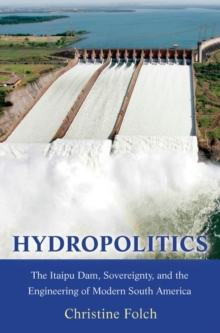 Hydropolitics : The Itaipu Dam, Sovereignty, and the Engineering of Modern South America, Paperback / softback Book