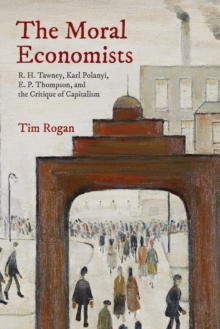 The Moral Economists : R. H. Tawney, Karl Polanyi, E. P. Thompson, and the Critique of Capitalism, Paperback / softback Book