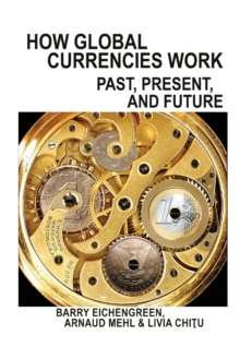 How Global Currencies Work : Past, Present, and Future, Paperback / softback Book