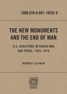 The New Monuments and the End of Man : U.S. Sculpture between War and Peace, 1945-1975, Hardback Book