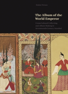 The Album of the World Emperor : Cross-Cultural Collecting and the Art of Album-Making in Seventeenth-Century Istanbul, EPUB eBook