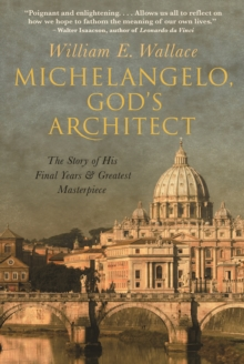 Michelangelo, God's Architect : The Story of His Final Years and Greatest Masterpiece, Hardback Book