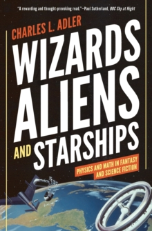Wizards, Aliens, and Starships : Physics and Math in Fantasy and Science Fiction, Paperback / softback Book