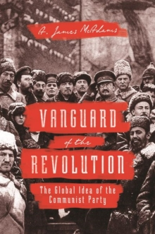 Vanguard of the Revolution : The Global Idea of the Communist Party, Paperback / softback Book