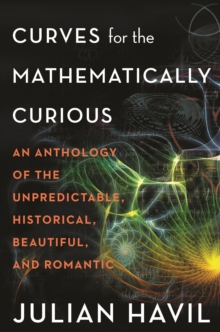Curves for the Mathematically Curious : An Anthology of the Unpredictable, Historical, Beautiful, and Romantic, PDF eBook