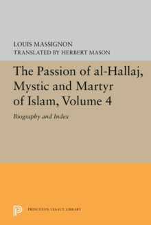 The Passion of Al-Hallaj, Mystic and Martyr of Islam, Volume 4 : Biography and Index, PDF eBook