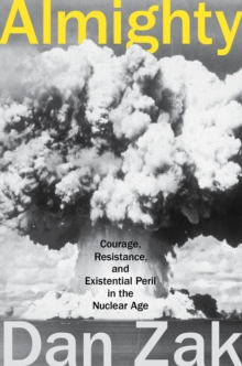 Almighty : Courage, Resistance, and Existential Peril in the Nuclear Age, EPUB eBook