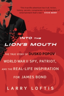 Into the Lion's Mouth : The True Story of Dusko Popov: World War II Spy, Patriot, and the Real-Life Inspiration for James Bond, EPUB eBook