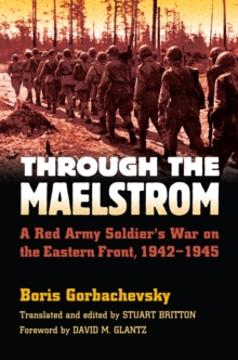 Through the Maelstrom : A Red Army Soldier's War on the Eastern Front, 1942-1945, EPUB eBook