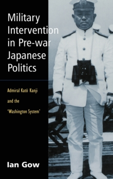 Military Intervention in Pre-war Japanese Politics : Admiral Kato Kanji and the 'Washington System, Hardback Book