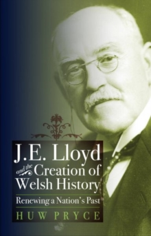 J. E. Lloyd and the Creation of Welsh History : Renewing a Nation's Past, Paperback Book