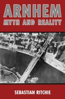 Arnhem: Myth and Reality : Airborne Warfare, Air Power and the Failure of Operation Market Garden, Hardback Book