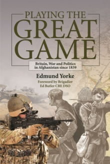 Playing the Great Game : Britain, War and Politics in Afghanistan Since 1839, Hardback Book
