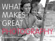 What Makes Great Photography : 80 Masterpieces Explained, Paperback Book