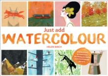 Just Add Watercolour : Inspiration & Painting Techniques from Contemporary Artists, Paperback Book