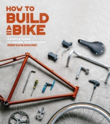 How to Build a Bike : A Simple Guide to Making Your Own Ride, Paperback Book