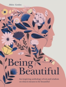 Being Beautiful : An inspiring anthology of wit and wisdom on what it means to be beautiful, Hardback Book
