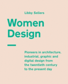 Women Design : Pioneers in architecture, industrial, graphic and digital design from the twentieth century to the present day, Hardback Book
