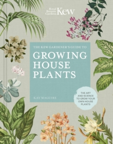 The Kew Gardener's Guide to Growing House Plants : The art and science to grow your own house plants, Hardback Book