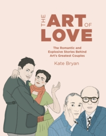 The Art of Love : The Romantic and Explosive Stories Behind Art's Greatest Couples, Hardback Book