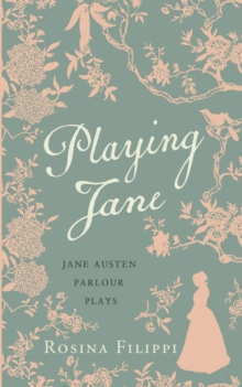 Playing Jane Austen : Parlour Plays for Drawing-Room Performance, Hardback Book