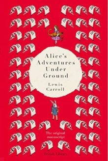 Alice's Adventures Under Ground : The Original Manuscript, Hardback Book