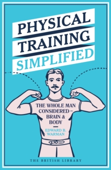 Physical Training Simplified : The Whole Man Considered - Brain & Body, Hardback Book