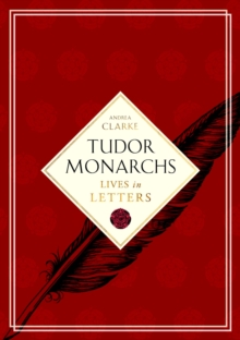 Tudor Monarchs : Lives in Letters, Hardback Book