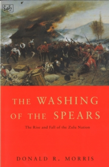 The Washing Of The Spears : The Rise and Fall of the Zulu Nation Under Shaka and its Fall in the Zulu War of 1879, Paperback Book
