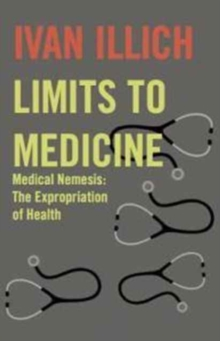 Limits to Medicine : Medical Nemesis - The Expropriation of Health, Paperback / softback Book