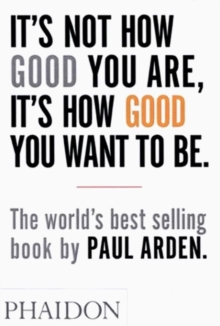 It's Not How Good You are, it's How Good You Want to be : The World's Best-selling Book by Paul Arden, Paperback Book