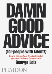Damn Good Advice (for People With Talent!) : How to Unleash Your Creative Potential by America's Master Communicator, George Lois, Paperback Book
