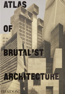 Atlas of Brutalist Architecture : The New York Times Best Art Book of 2018, Hardback Book