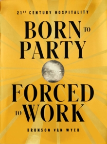 Born to Party, Forced to Work : 21st Century Hospitality, Hardback Book
