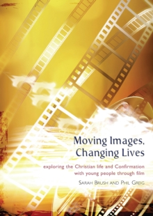 Moving Images,Changing Lives : Exploring the Christian Life and Confirmation with Young People Through Film, Paperback Book