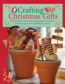 Crafting Christmas Gifts : Over 25 Adorable Projects Featuring Angels, Snowmen, Reindeer and Other Yuletide Favourites, Paperback Book