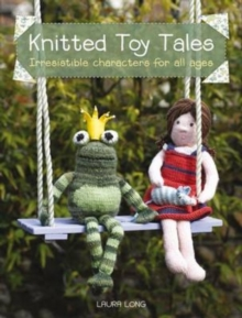 Knitted Toy Tales : Irresistible Characters for All Ages, Paperback / softback Book