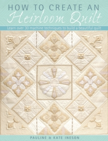 How to Create an Heirloom Quilt : Learn Over 30 Machine Techniques to Build a Beautiful Quilt, Paperback / softback Book