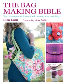 The Bag Making Bible : The Complete Guide to Sewing and Customizing Your Own Unique Bags, Paperback Book