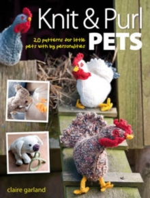 Knit & Purl Pets : 20 Patterns for Little Pets with Big Personalities - Knitted animals, dogs, cats, horses, mice, chickens, Paperback Book