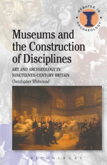 Museums and the Construction of Disciplines : Art and Archaeology in Nineteenth-century Britain, Paperback Book