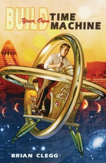 Build Your Own Time Machine : The Real Science of Time Travel, Paperback / softback Book