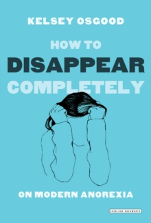 How to Disappear Completely : On Modern Anorexia, Paperback Book