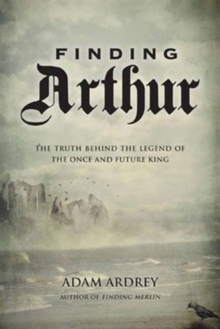 Finding Arthur : The Truth Behind the Legend of the Once and Future King, Paperback / softback Book