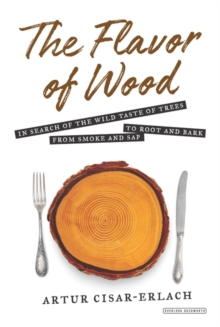 The Flavor of Wood : In Search of the Wild Taste of Trees from Smoke and Sap to Root and Bark, Hardback Book