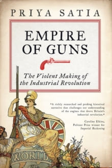 Empire of Guns : The Violent Making of the Industrial Revolution, Hardback Book